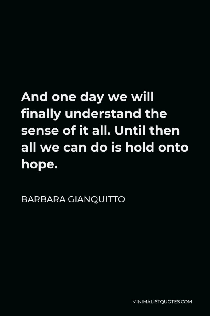 Barbara Gianquitto Quote - And one day we will finally understand the sense of it all. Until then all we can do is hold onto hope.