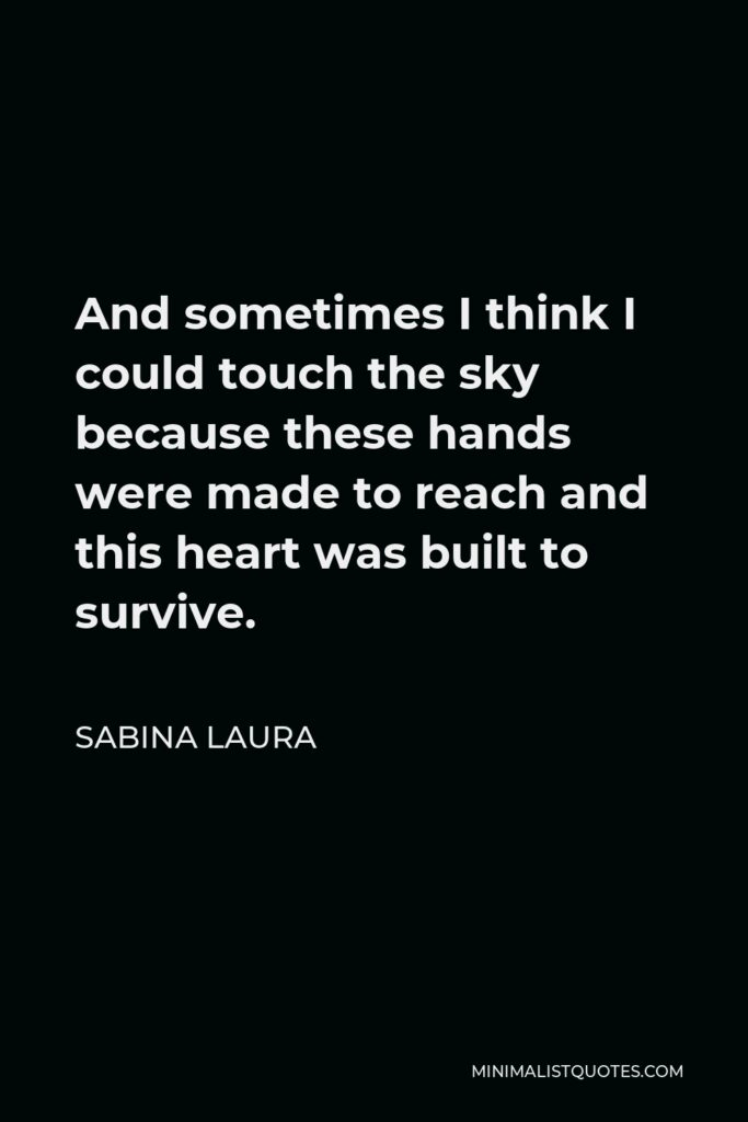 Sabina Laura Quote - And sometimes I think I could touch the sky because these hands were made to reach and this heart was built to survive.