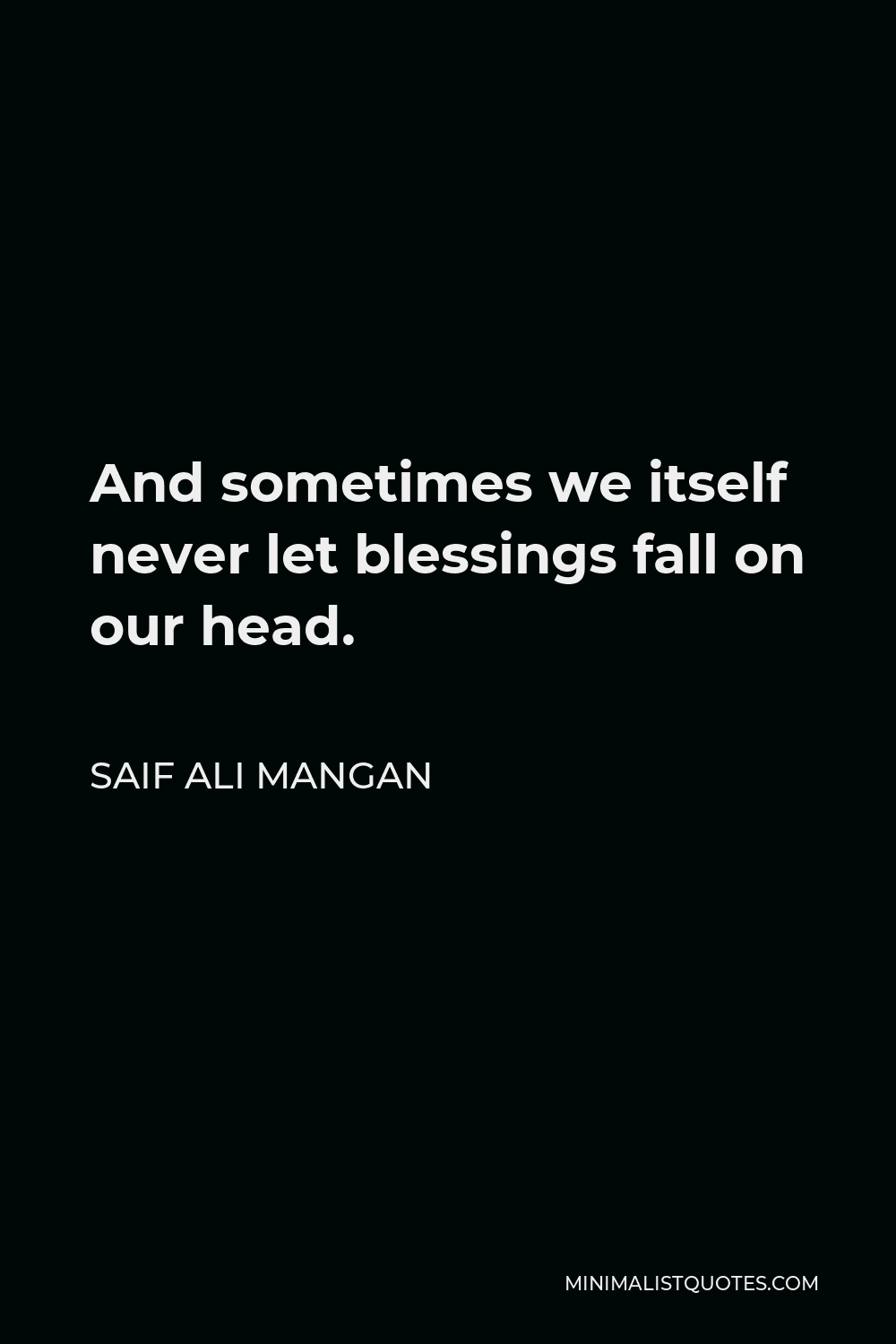 Saif Ali Mangan Quote - And sometimes we itself never let blessings fall on our head.