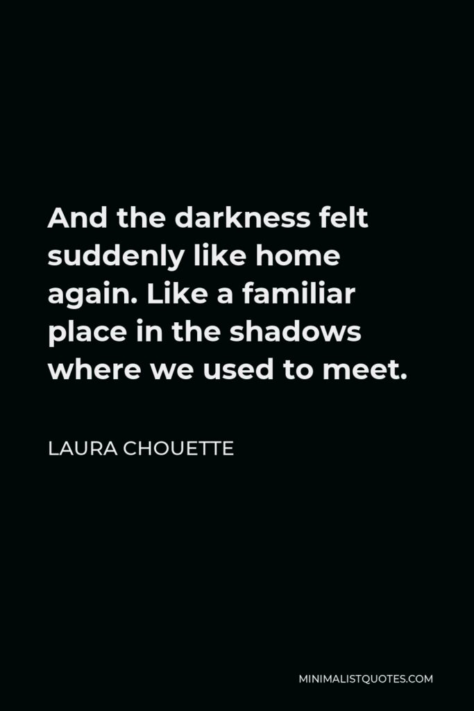 Laura Chouette Quote - And the darkness felt suddenly like home again. Like a familiar place in the shadows where we used to meet.