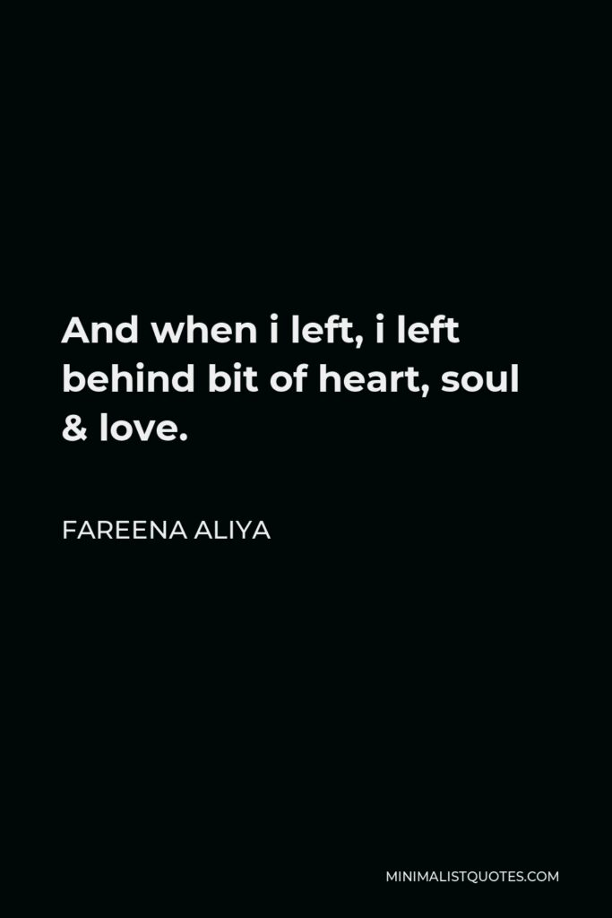 Fareena Aliya Quote - And when i left, i left behind bit of heart, soul & love.