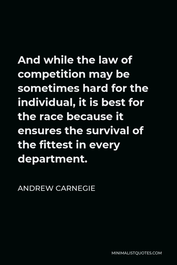 Andrew Carnegie Quote - And while the law of competition may be sometimes hard for the individual, it is best for the race because it ensures the survival of the fittest in every department.