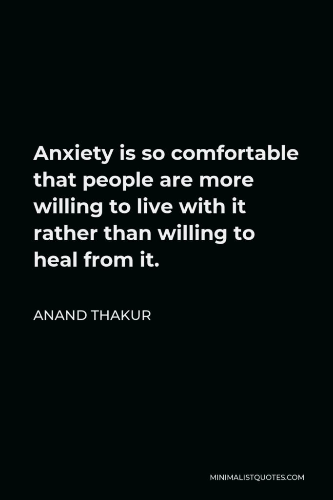 Anand Thakur Quote - Anxiety is so comfortable that people are more willing to live with it rather than willing to heal from it.