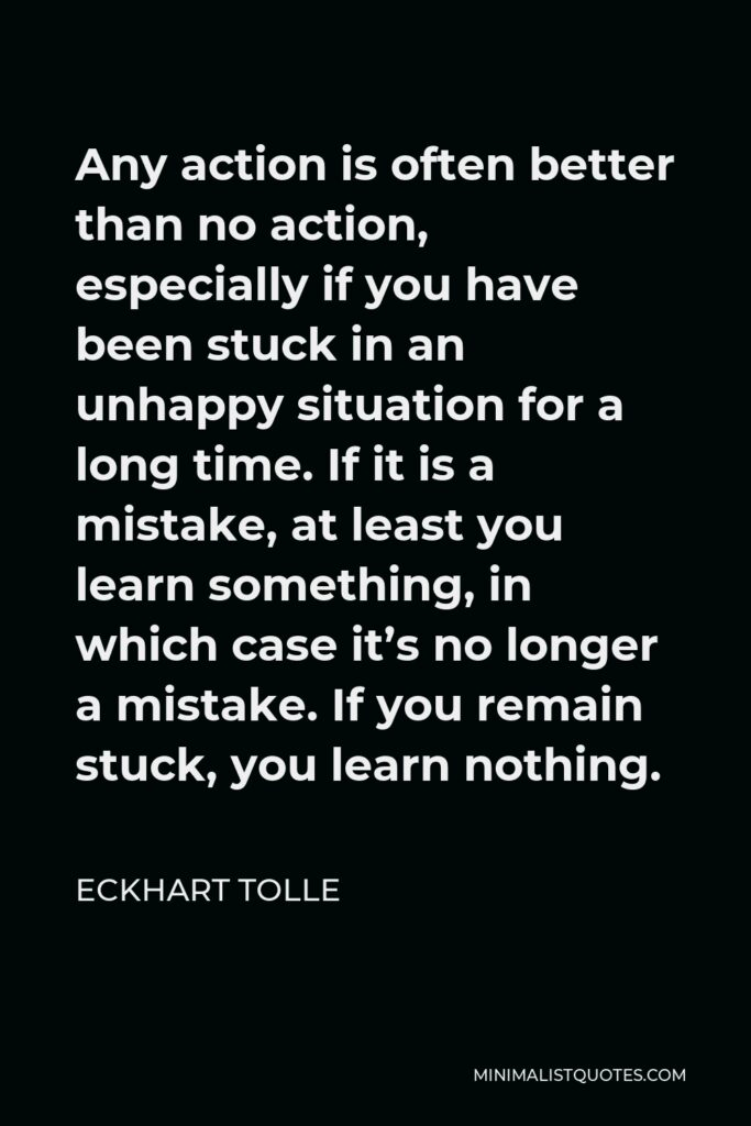 Eckhart Tolle Quote - Any action is often better than no action, especially if you have been stuck in an unhappy situation for a long time. If it is a mistake, at least you learn something, in which case it's no longer a mistake. If you remain stuck, you learn nothing.