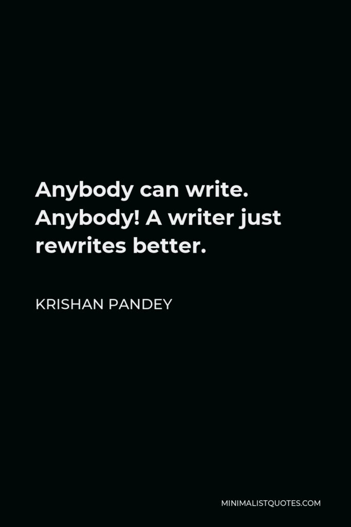 Krishan Pandey Quote - Anybody can write. Anybody! A writer just rewrites better.