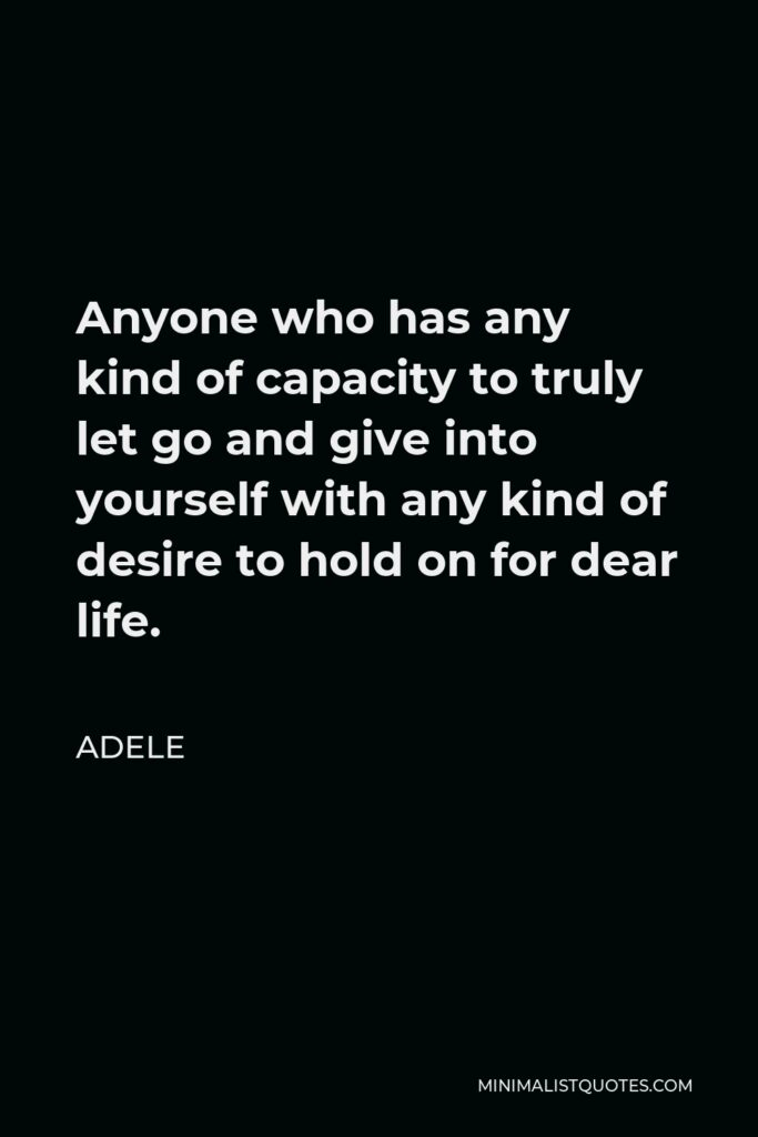 Adele Quote - Anyone who has any kind of capacity to truly let go and give into yourself with any kind of desire to hold on for dear life.