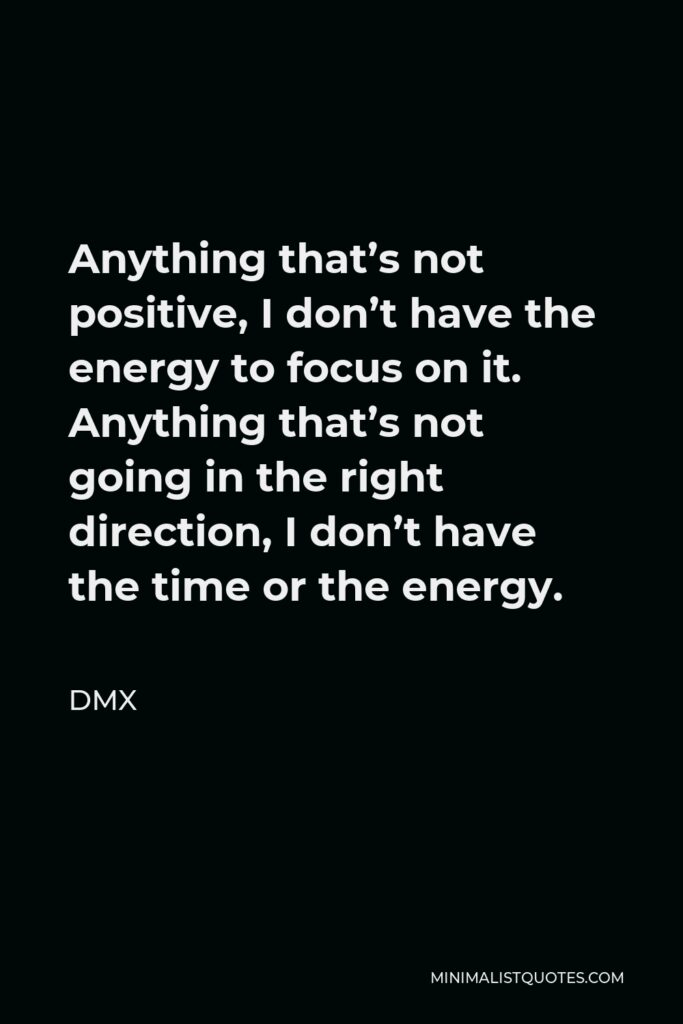 DMX Quote - Anything that's not positive, I don't have the energy to focus on it. Anything that's not going in the right direction, I don't have the time or the energy.