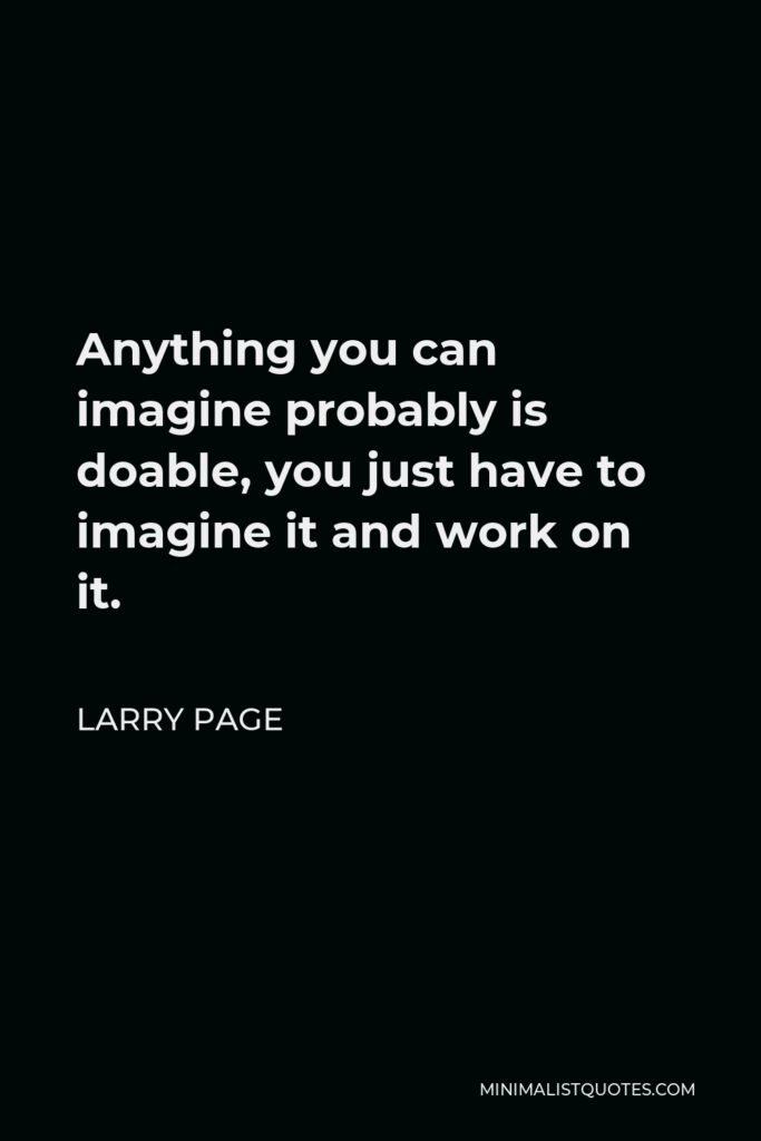 Sergey Brin Quote - Anything you can imagine probably is doable, you just have to imagine it and work on it.
