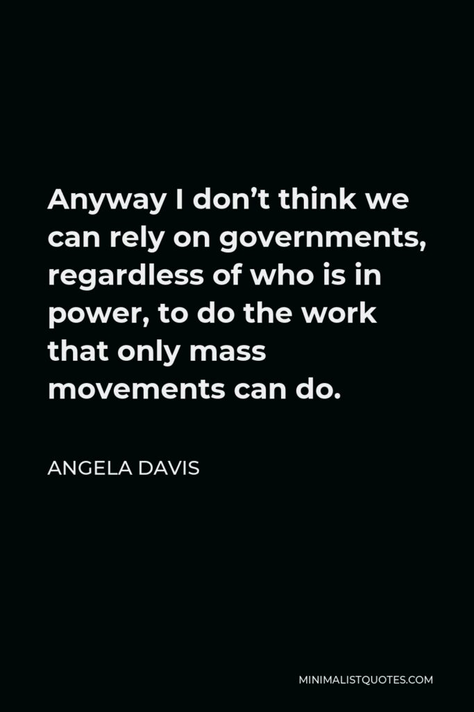 Angela Davis Quote - Anyway I don't think we can rely on governments, regardless of who is in power, to do the work that only mass movements can do.