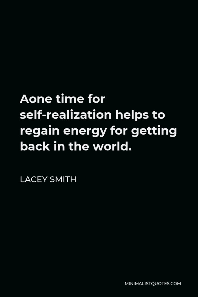 Lacey Smith Quote - Aone time for self-realization helps to regain energy for getting back in the world.