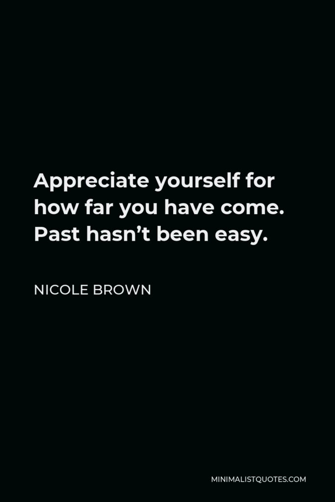 Nicole Brown Quote - Appreciate yourself for how far youhave come. Past hasn't been easy.