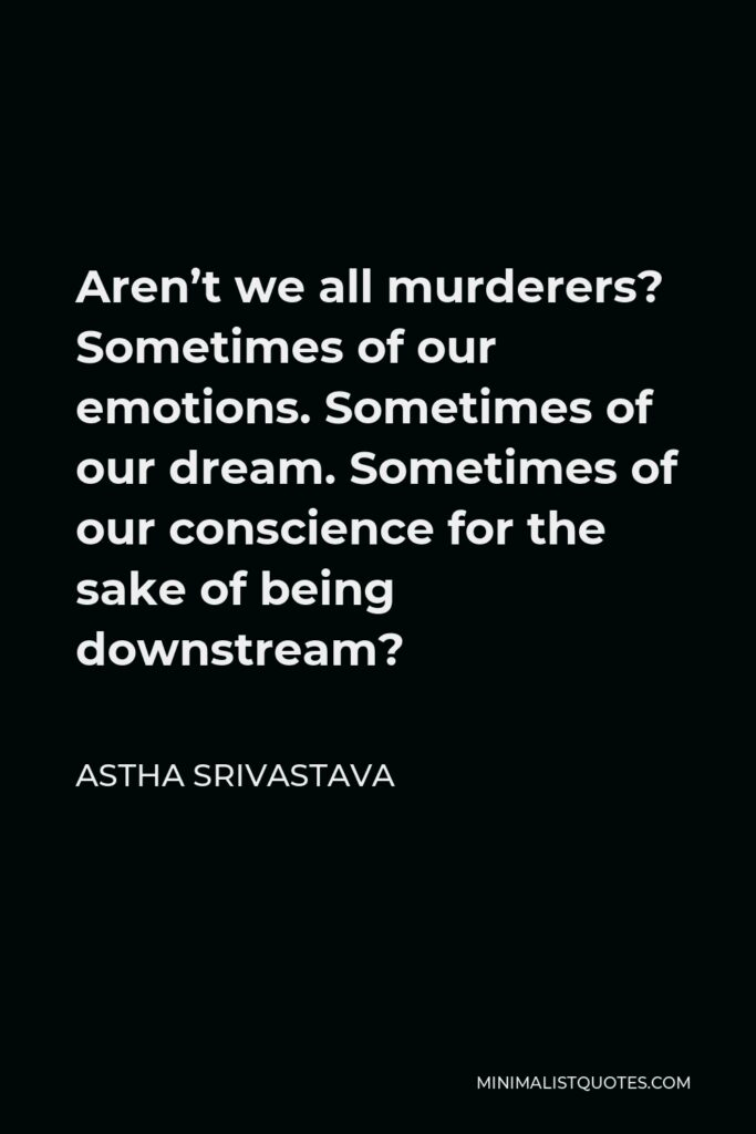 Astha Srivastava Quote - Aren't we all murderers? Sometimes of our emotions. Sometimes of our dream. Sometimes of our conscience for the sake of being downstream?