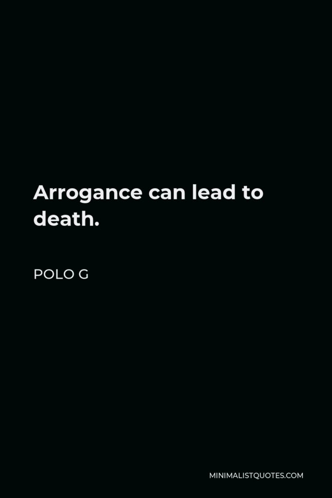 Polo G Quote - Arrogance can lead to death.