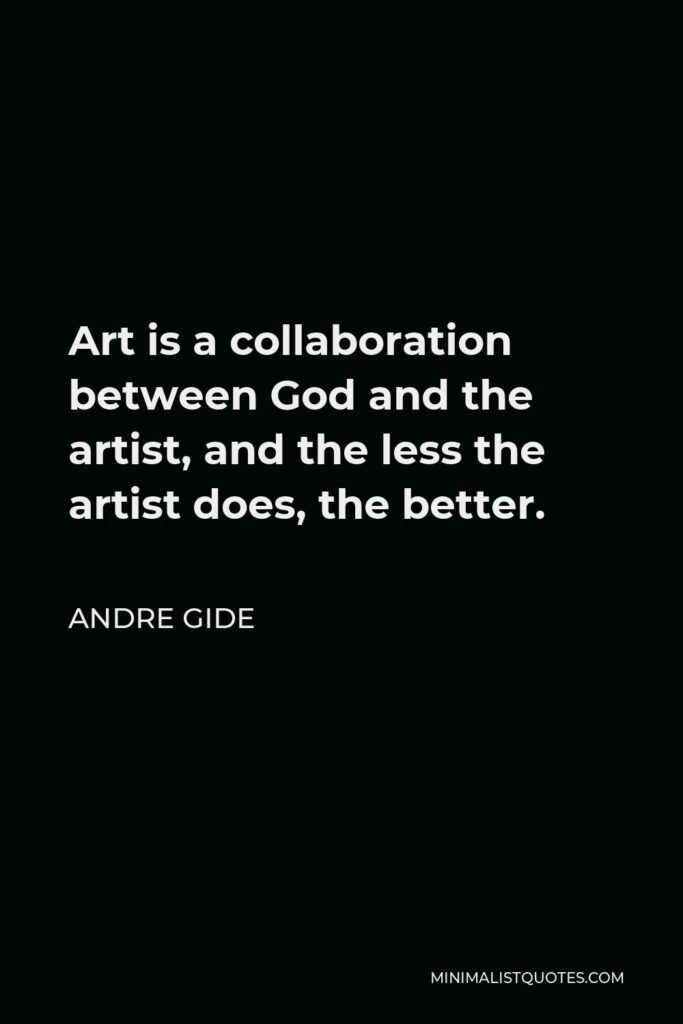 Andre Gide Quote - Art is a collaboration between God and the artist, and the less the artist does, the better.