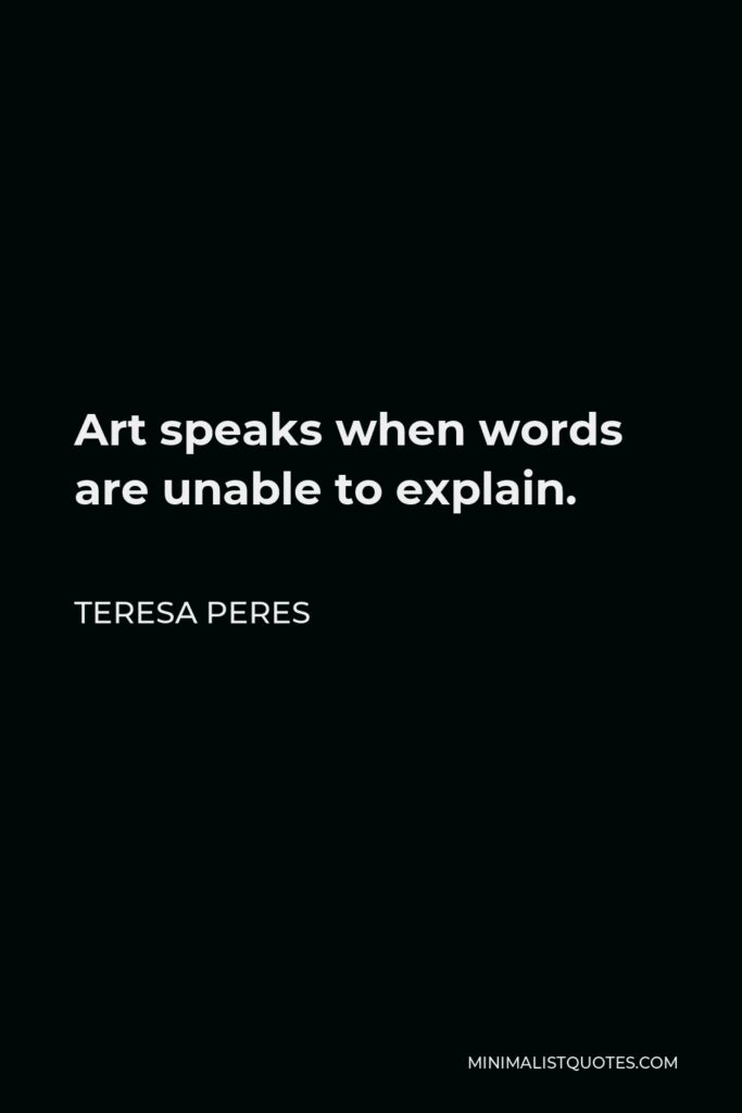 Teresa Peres Quote - Art speaks when words are unable to explain.