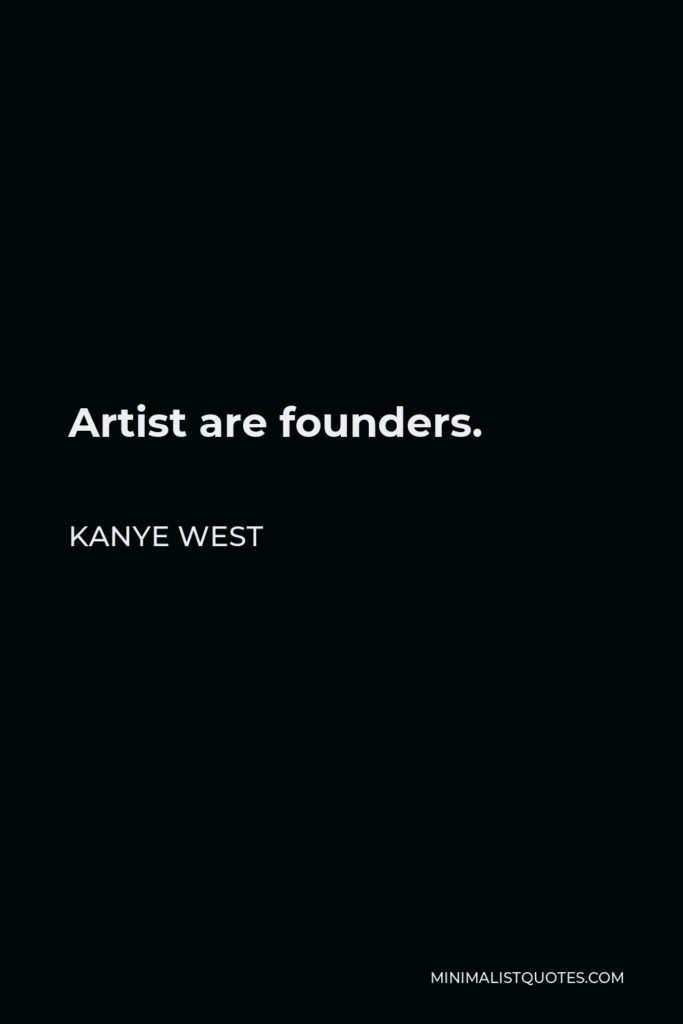 Kanye West Quote - Artist are founders.
