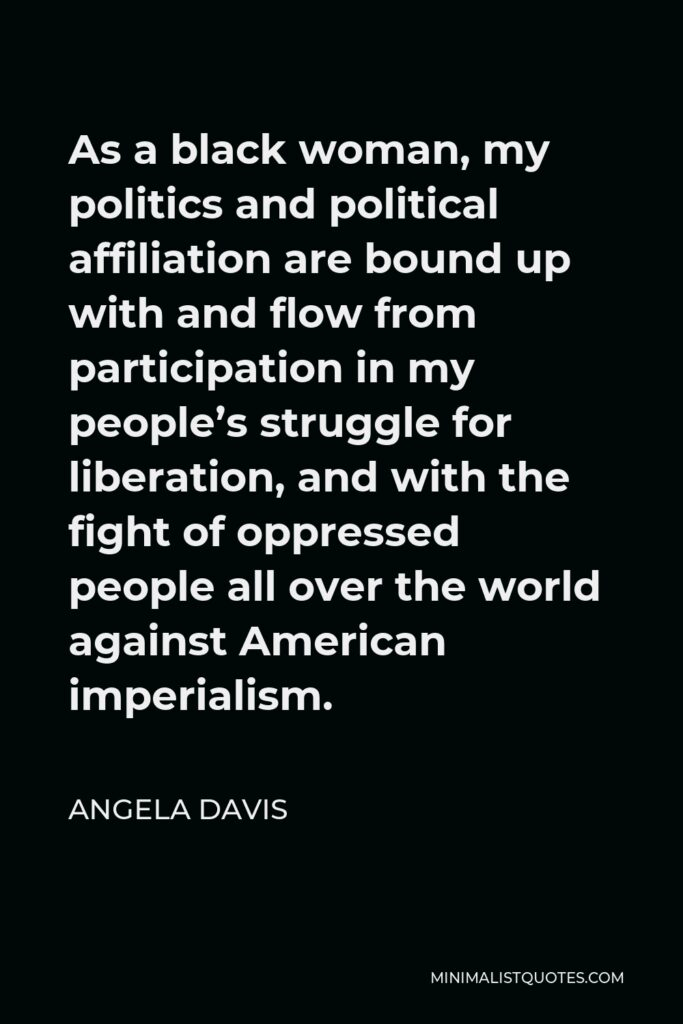 Angela Davis Quote - As a black woman, my politics and political affiliation are bound up with and flow from participation in my people's struggle for liberation, and with the fight of oppressed people all over the world against American imperialism.