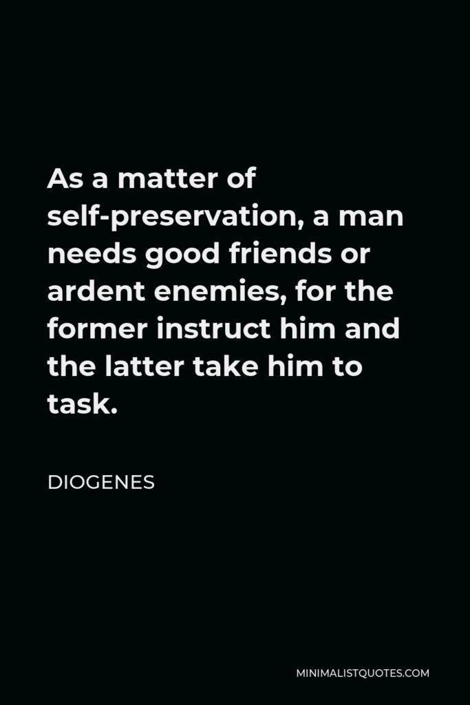 Diogenes Quote - As a matter of self-preservation, a man needs good friends or ardent enemies, for the former instruct him and the latter take him to task.