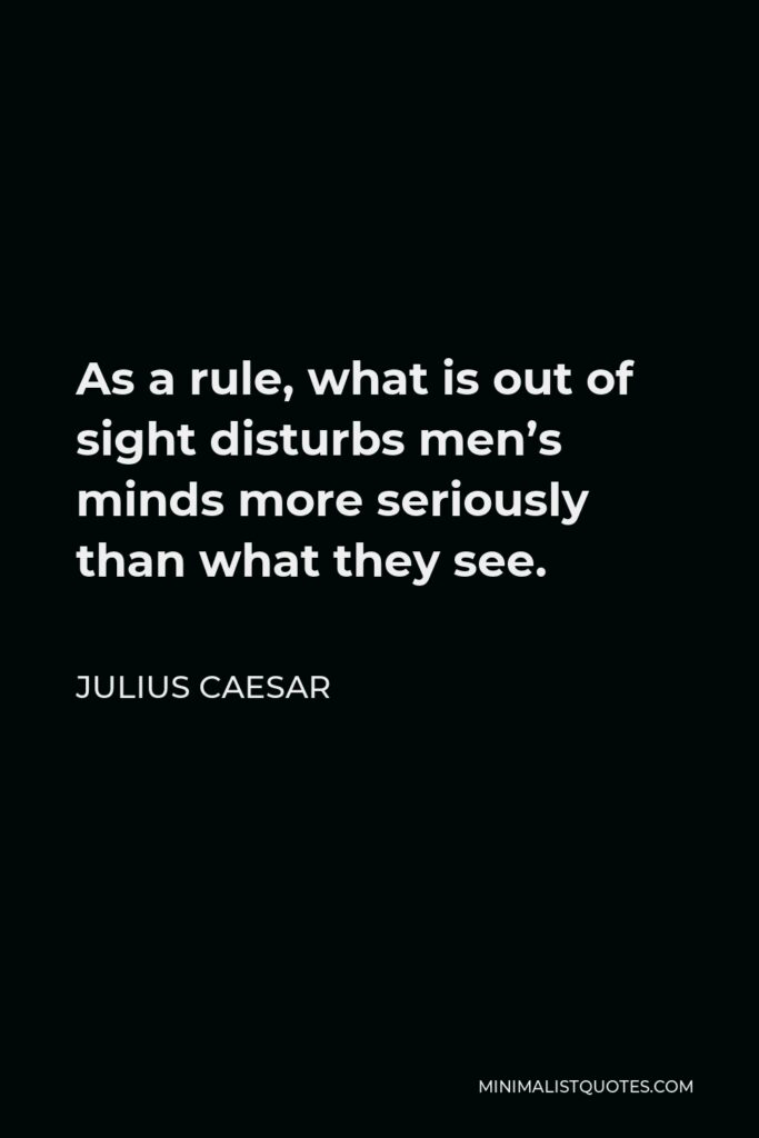 Julius Caesar Quote - As a rule, what is out of sight disturbs men's minds more seriously than what they see.