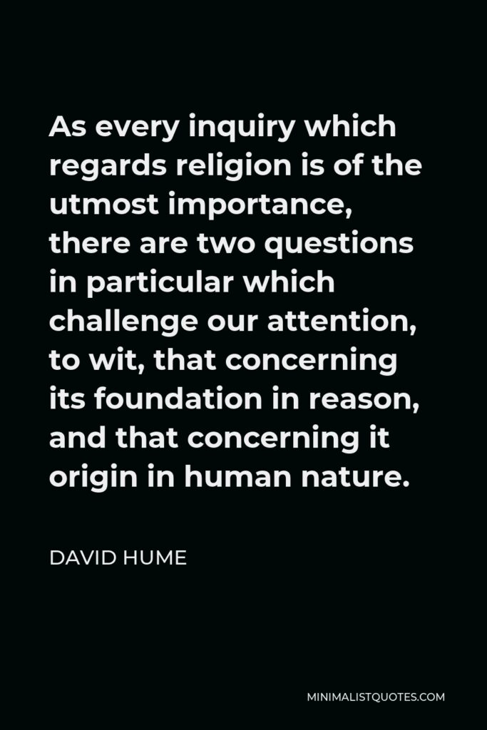 David Hume Quote - As every inquiry which regards religion is of the utmost importance, there are two questions in particular which challenge our attention, to wit, that concerning its foundation in reason, and that concerning it origin in human nature.