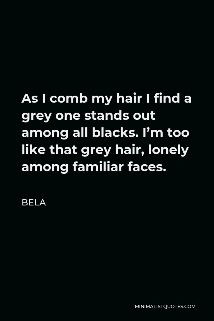 Bela Quote - As I comb my hair I find a grey one stands out among all blacks. I'm too like that grey hair, lonely among familiar faces.