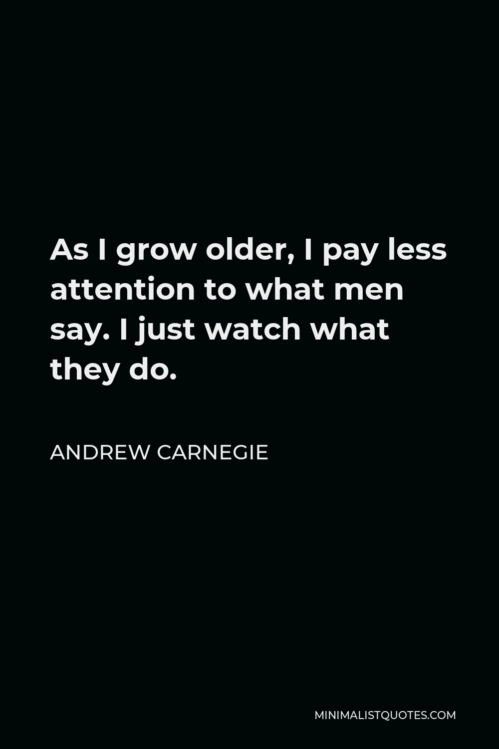 Andrew Carnegie Quote - As I grow older, I pay less attention to what men say. I just watch what they do.