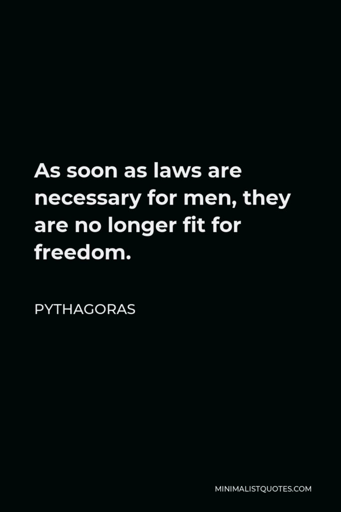 Pythagoras Quote - As soon as laws are necessary for men, they are no longer fit for freedom.