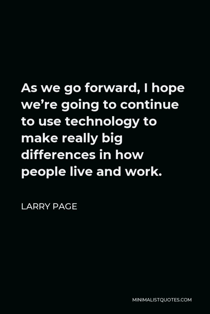 Sergey Brin Quote - As we go forward, I hope we're going to continue to use technology to make really big differences in how people live and work.