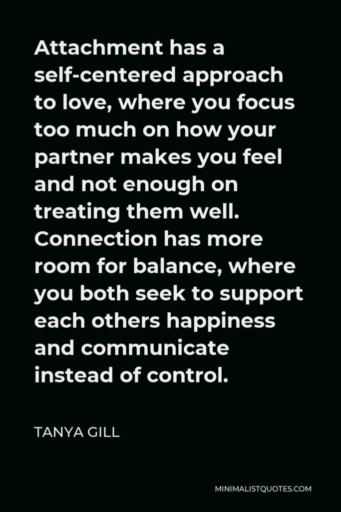 Tanya Gill Quote - Attachment has a self-centered approach to love, where you focus too much on how your partner makes you feel and not enough on treating them well. Connection has more room for balance, where you both seek to support each others happiness and communicate instead of control.