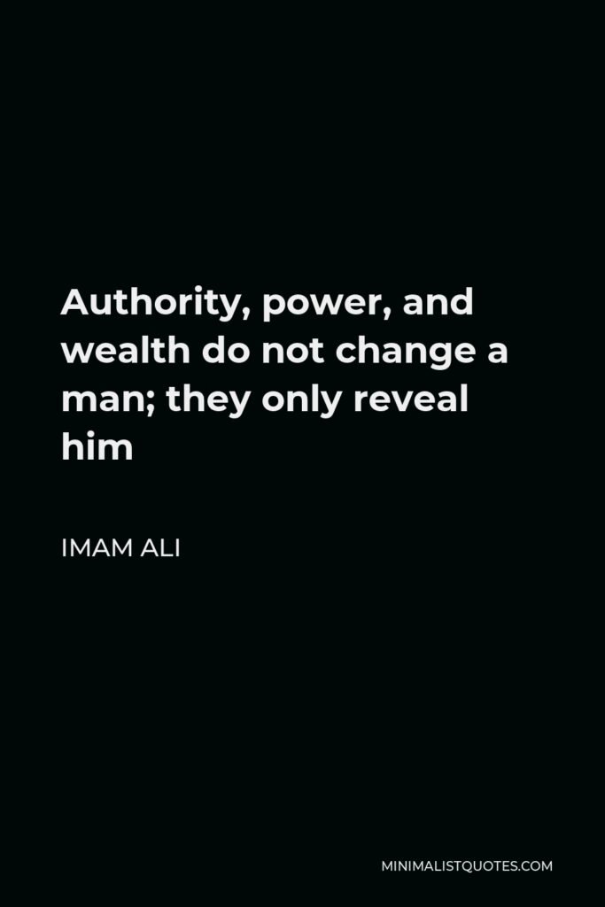 Imam Ali Quote - Authority, power, and wealth do not change a man; they only reveal him