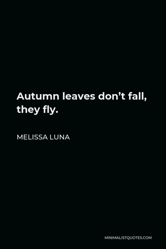 Melissa Luna Quote - Autumn leaves don't fall, they fly.