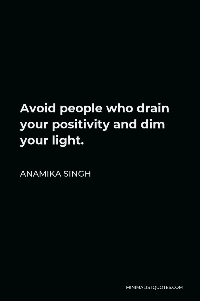 Anamika Singh Quote - Avoid people who drain your positivity and dim your light.