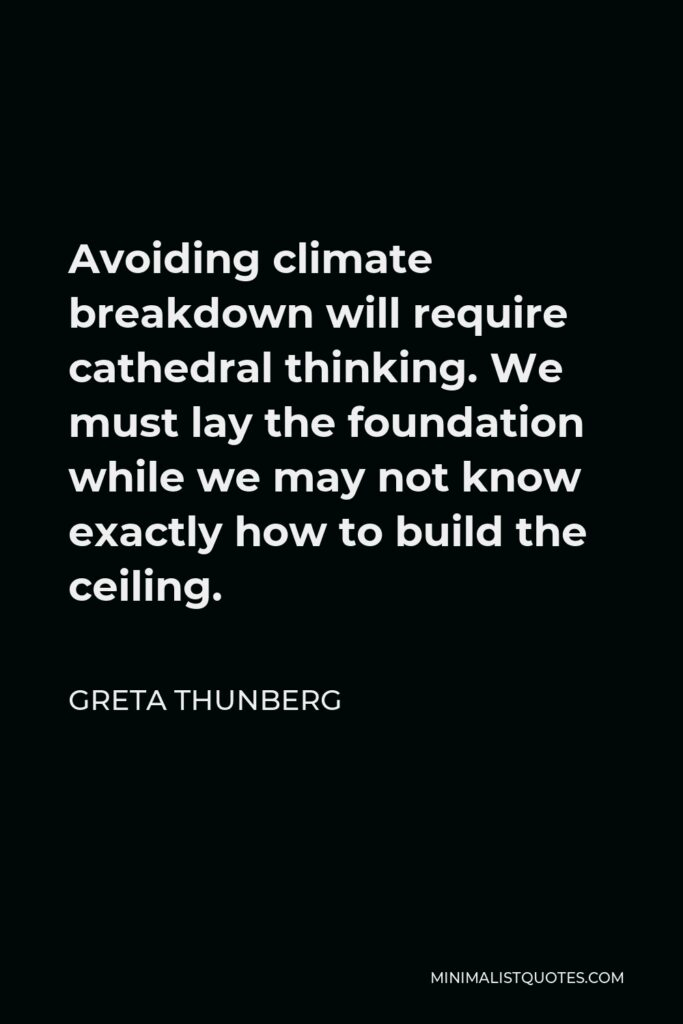 Greta Thunberg Quote - Avoiding climate breakdown will require cathedral thinking. We must lay the foundation while we may not know exactly how to build the ceiling.