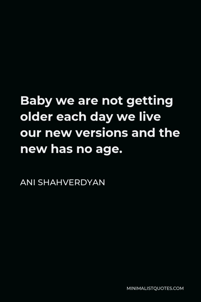 Ani Shahverdyan Quote - Baby we are not getting older each day we live our new versions and the new has no age.