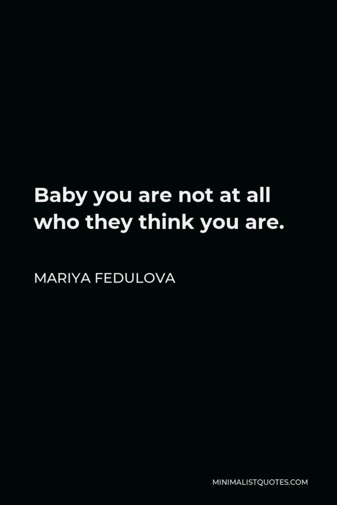 Mariya Fedulova Quote - Baby you are not at all who they think you are.