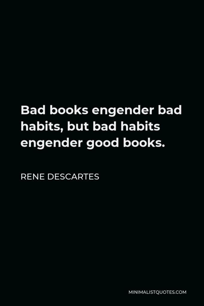 Rene Descartes Quote - Bad books engender bad habits, but bad habits engender good books.
