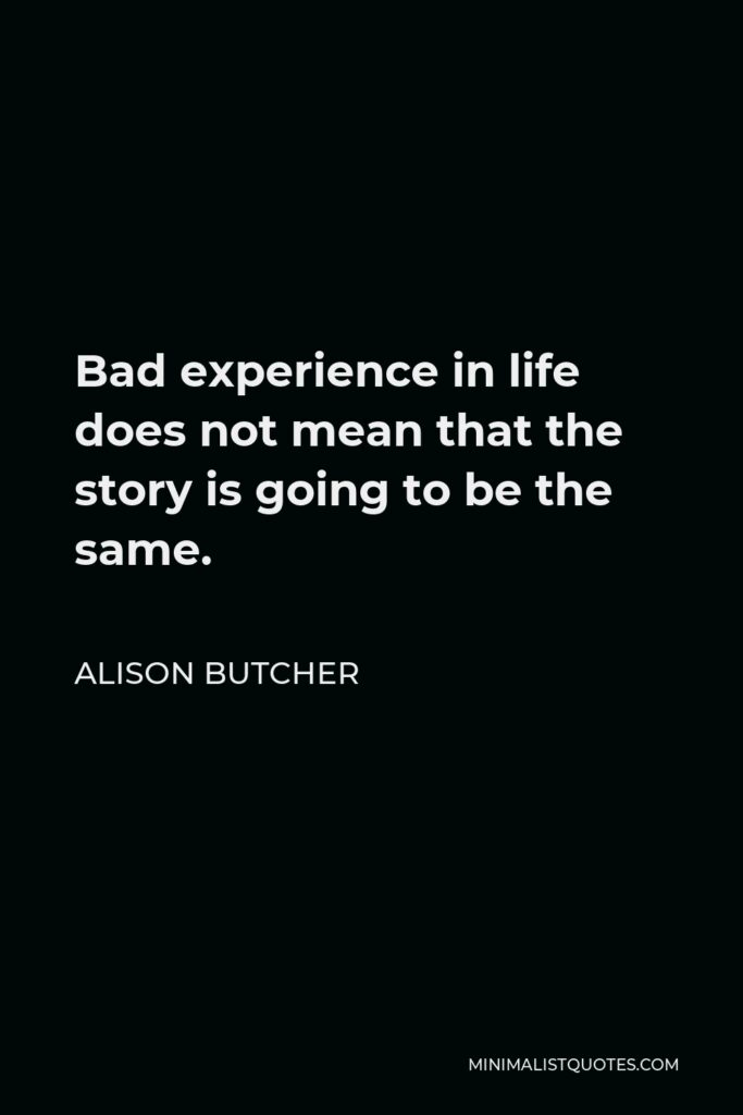 Alison Butcher Quote - Bad experience in life does not mean that the story is going to be the same.