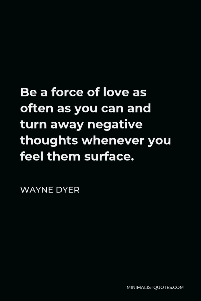 Wayne Dyer Quote - Be a force of love as often as you can and turn away negative thoughts whenever you feel them surface.