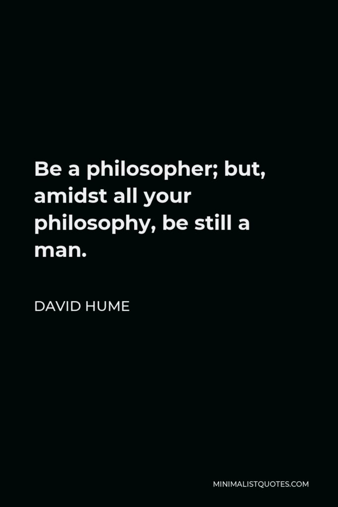 David Hume Quote - Be a philosopher; but, amidst all your philosophy, be still a man.