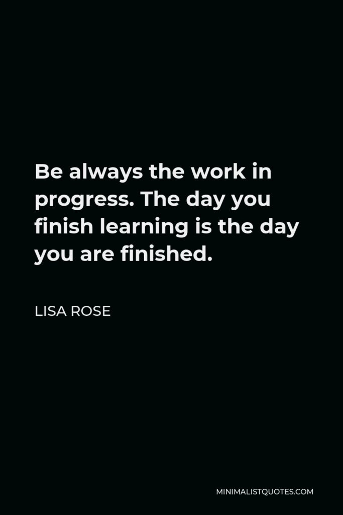Lisa Rose Quote - Be always the work in progress. The day you finish learning is the day you are finished.