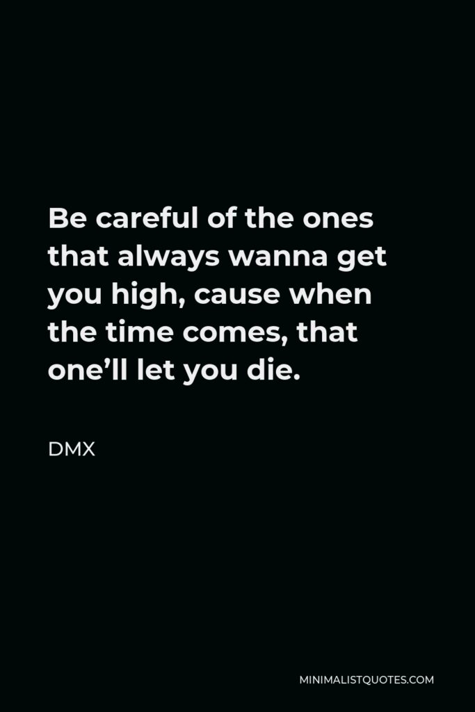 DMX Quote - Be careful of the ones that always wanna get you high, cause when the time comes, that one'll let you die.