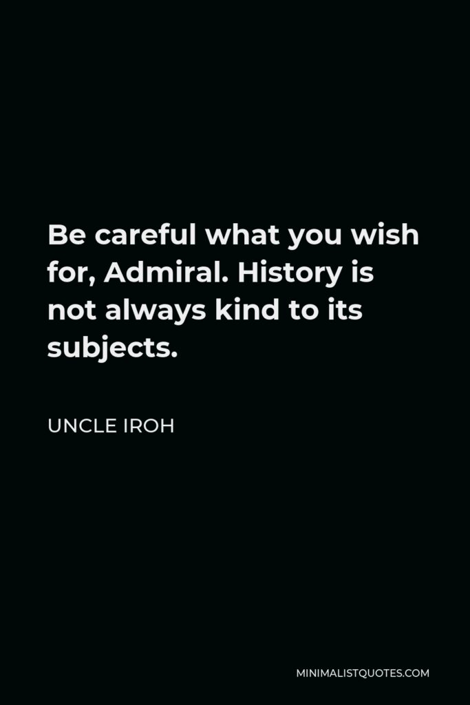 Uncle Iroh Quote - Be careful what you wish for, Admiral. History is not always kind to its subjects.