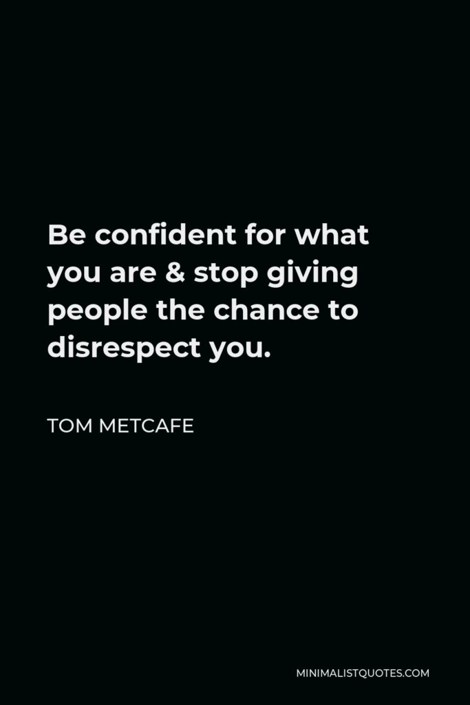 Tom Metcafe Quote - Be confident for what you are & stop giving people the chance to disrespect you.
