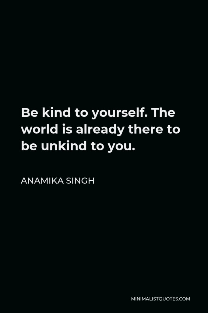 Anamika Singh Quote - Be kind to yourself. The world is already there to be unkind to you.