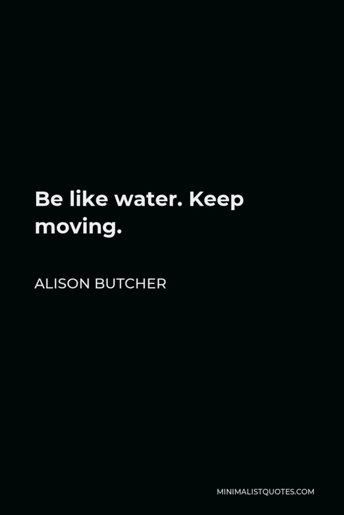 Alison Butcher Quote - Be like water. Keep moving.