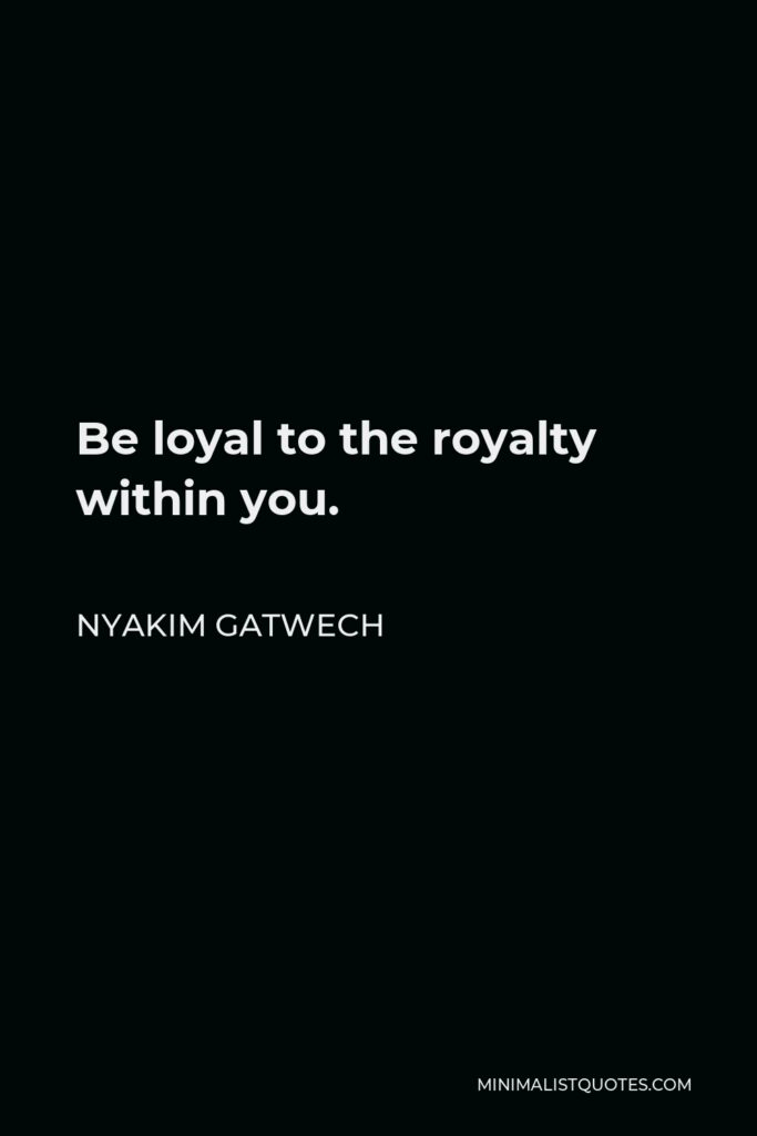 Nyakim Gatwech Quote - Be loyal to the royalty within you.