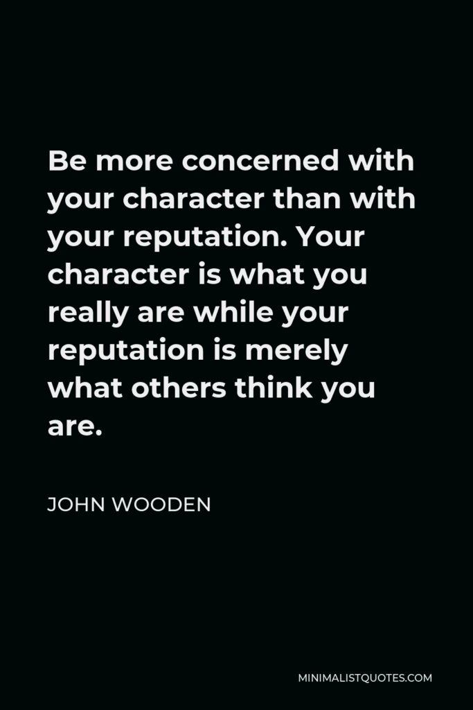 John Wooden Quote - Be more concerned with your character than with your reputation. Your character is what you really are while your reputation is merely what others think you are.
