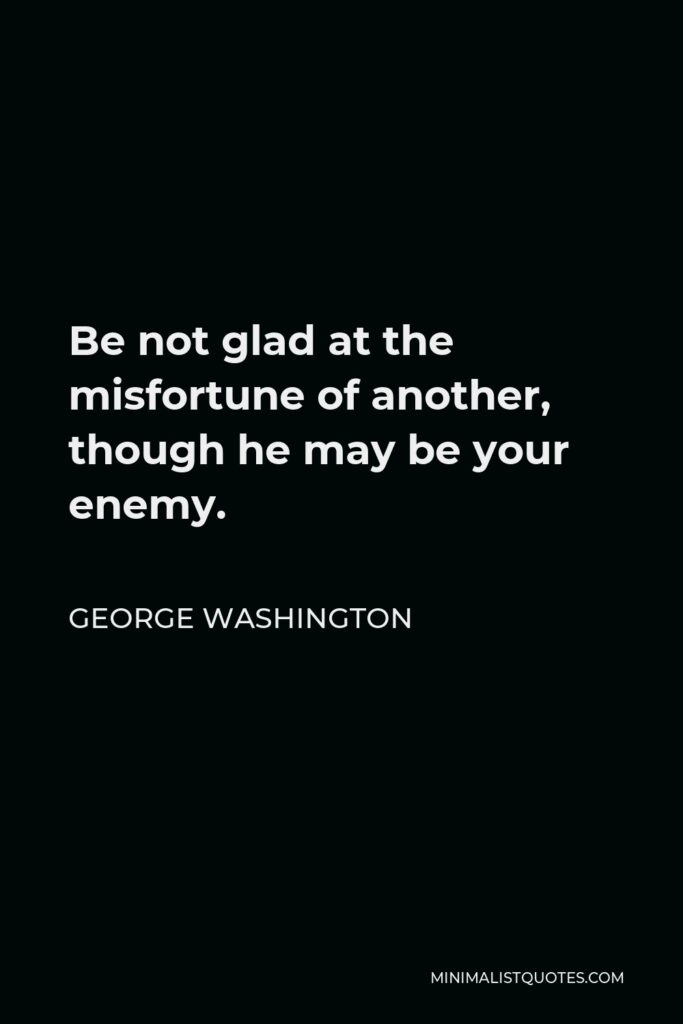 George Washington Quote - Be not glad at the misfortune of another, though he may be your enemy.