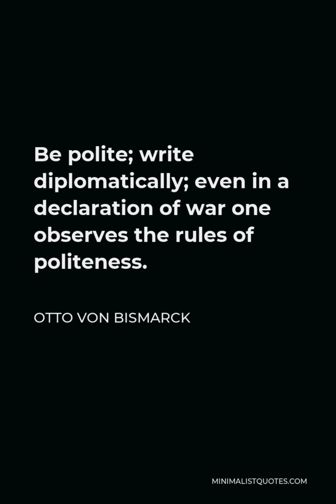Otto von Bismarck Quote - Be polite; write diplomatically; even in a declaration of war one observes the rules of politeness.