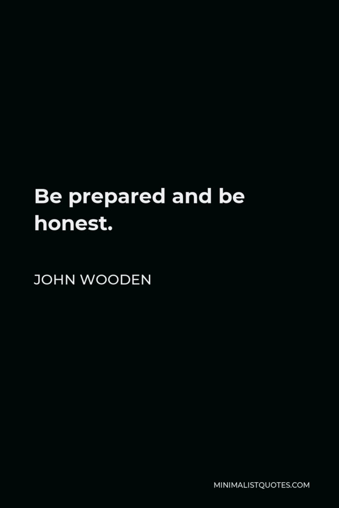 John Wooden Quote - Be prepared and be honest.